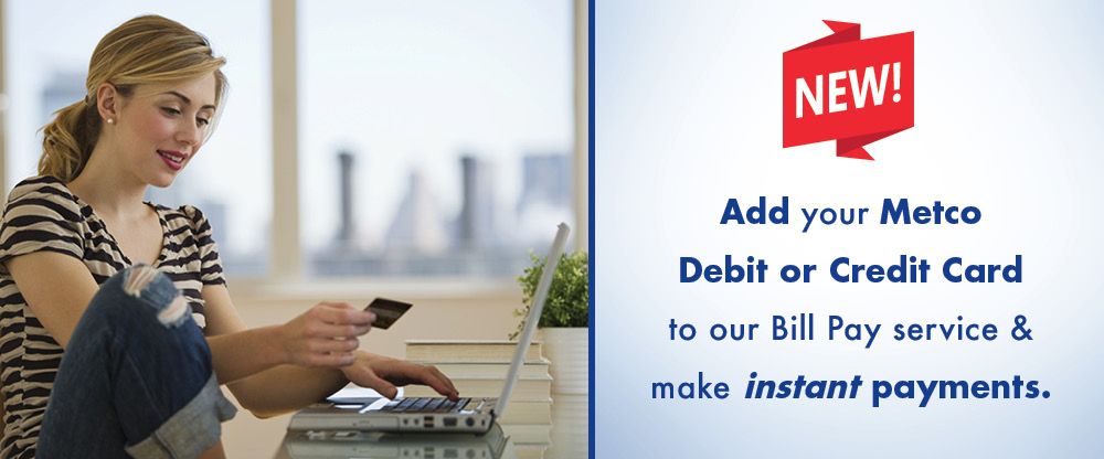 Add your Metco debit or credit card to our bill pay service and make instant payments!
