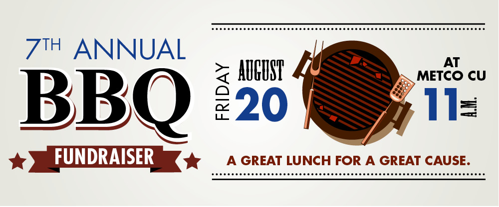 7th Annual BBQ Fundraiser, Friday, August 20 at Metco CU at 11am. A great lunch for a great cause.