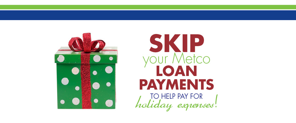Skip your Metco loan payments to help pay for holiday expenses.