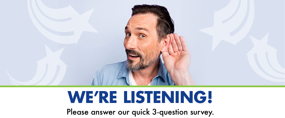 We're Listening! Please take our quick 3-question survey.